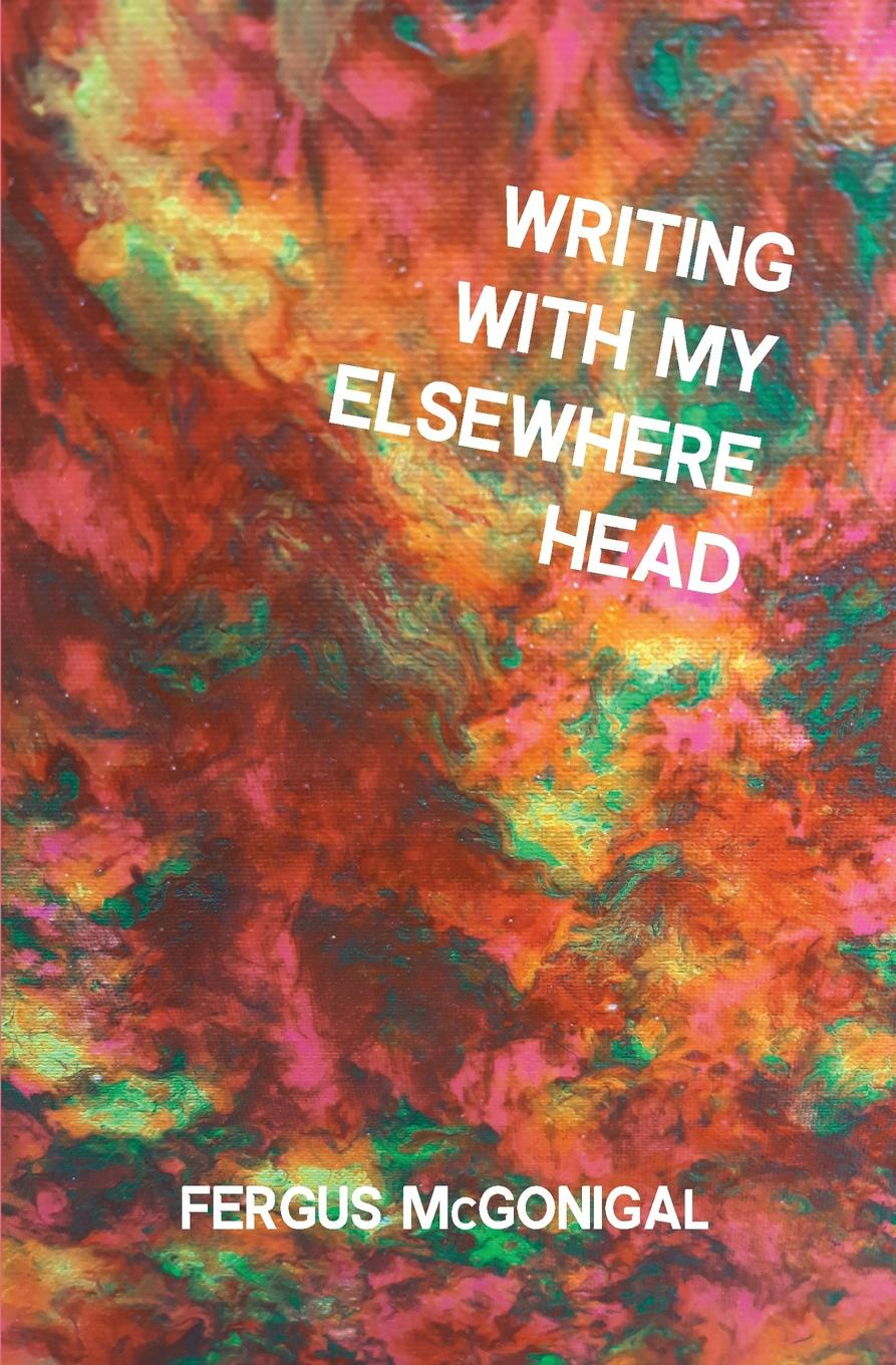 Fergus McGonigal Writing With My Elsewhere Head muse manic depression