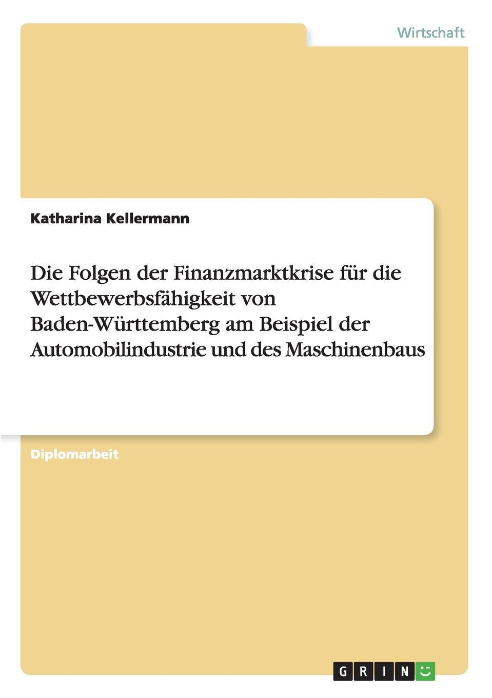 Katharina Kellermann Die Folgen der Finanzmarktkrise fur die Wettbewerbsfahigkeit von Baden-Wurttemberg am Beispiel der Automobilindustrie und des Maschinenbaus sebastian behrens eine xml basierte integration von unternehmensanwendungen am beispiel der qualitatssicherung in der automobilindustrie