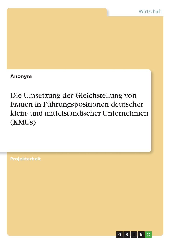 Неустановленный автор Die Umsetzung der Gleichstellung von Frauen in Fuhrungspositionen deutscher klein- und mittelstandischer Unternehmen (KMUs) недорого