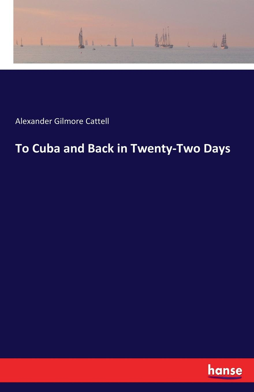 Alexander Gilmore Cattell To Cuba and Back in Twenty-Two Days