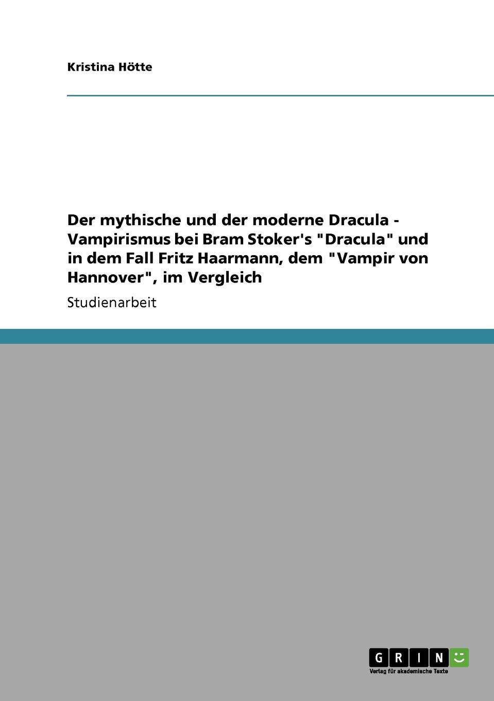 """Kristina Hötte Der mythische und der moderne Dracula - Vampirismus bei Bram Stoker.s """"Dracula"""" und in dem Fall Fritz Haarmann, dem """"Vampir von Hannover"""", im Vergleich"""