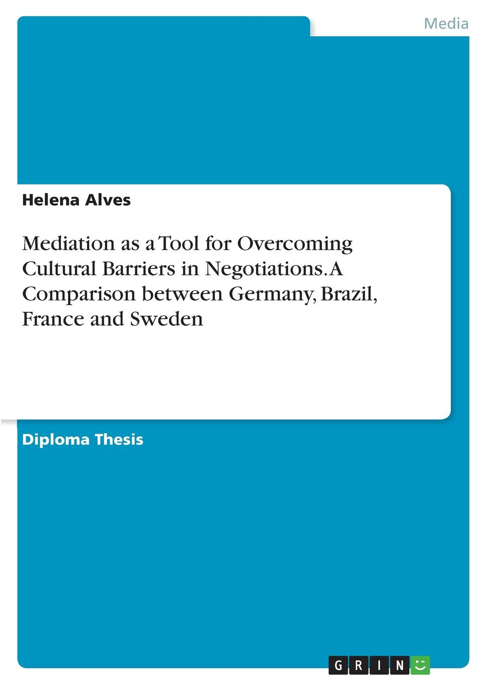 Helena Alves Mediation as a Tool for Overcoming Cultural Barriers in Negotiations. A Comparison between Germany, Brazil, France and Sweden lennart reinhold job motivation and culture a cross cultural comparison of germany and the united states