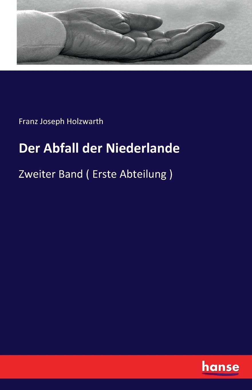 Franz Joseph Holzwarth Der Abfall der Niederlande franz joseph holzwarth der abfall der niederlande