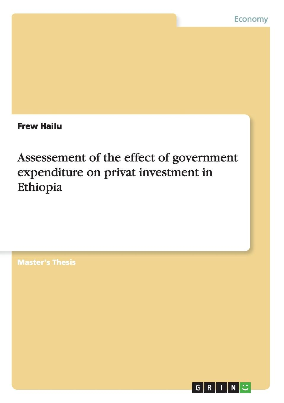 Frew Hailu Assessement of the effect of government expenditure on privat investment in Ethiopia tibebu aragie impact foreign direct investment on domestic private investment in ethiopia