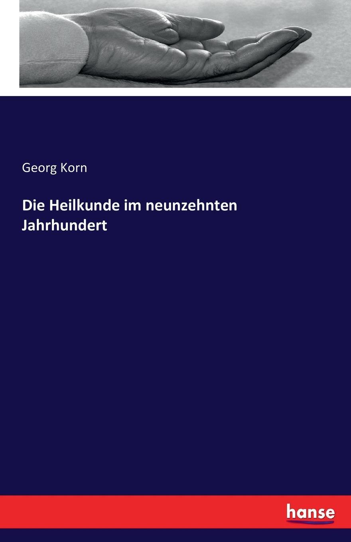 Georg Korn Die Heilkunde im neunzehnten Jahrhundert georg korn die heilkunde im neunzehnten jahrhundert