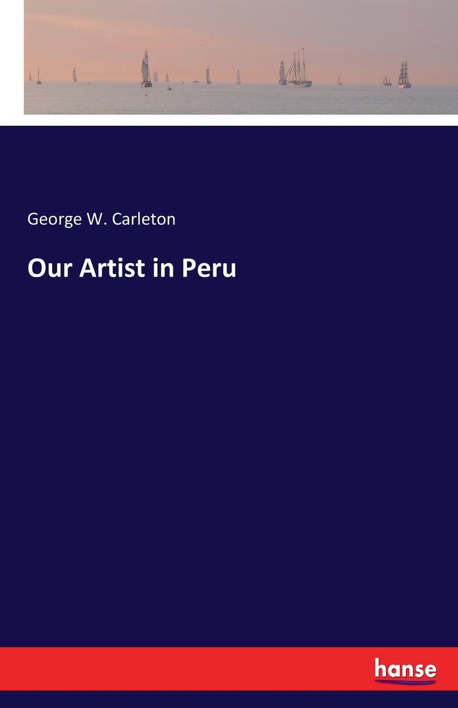 George W. Carleton Our Artist in Peru