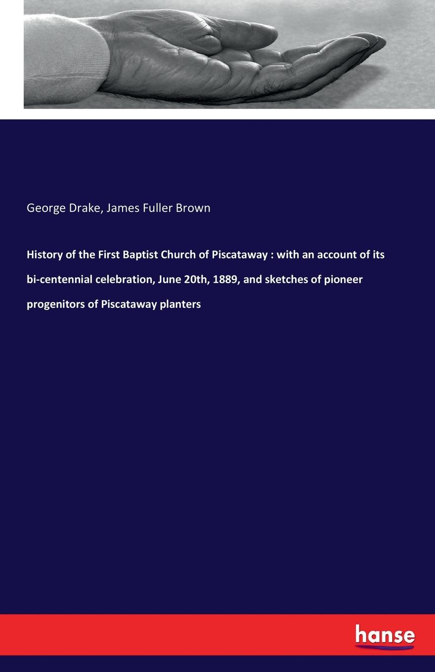 George Drake, James Fuller Brown History of the First Baptist Church of Piscataway. with an account of its bi-centennial celebration, June 20th, 1889, and sketches of pioneer progenitors of Piscataway planters josephine scribner gates the story of live dolls being an account of how on a certain june morning