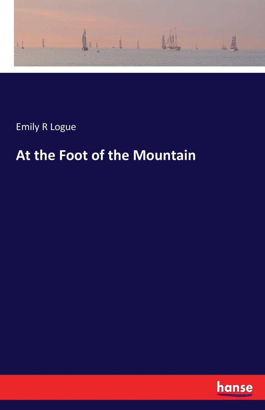 Emily R Logue At the Foot of the Mountain