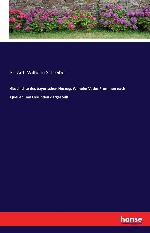 Fr. Ant. Wilhelm Schreiber Geschichte des bayerischen Herzogs Wilhelm V. des Frommen nach Quellen und Urkunden dargestellt
