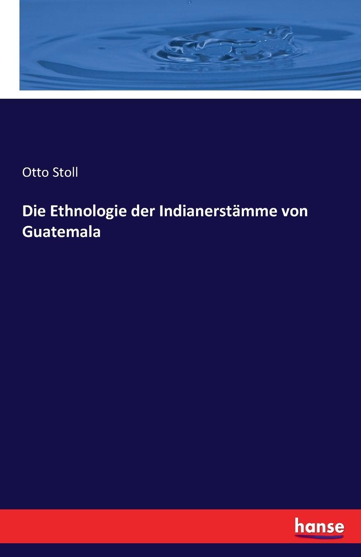 Otto Stoll Die Ethnologie der Indianerstamme von Guatemala otto stoll die sprache der ixil indianer ein beitrag zur ethnologie und linguistik der maya volker nebst einem anhang wortverzeichnisse aus dem nordwestlichen guatemala