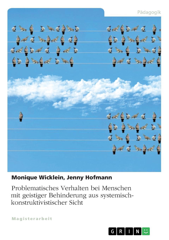 Monique Wicklein, Jenny Hofmann Problematisches Verhalten bei Menschen mit geistiger Behinderung aus systemisch-konstruktivistischer Sicht
