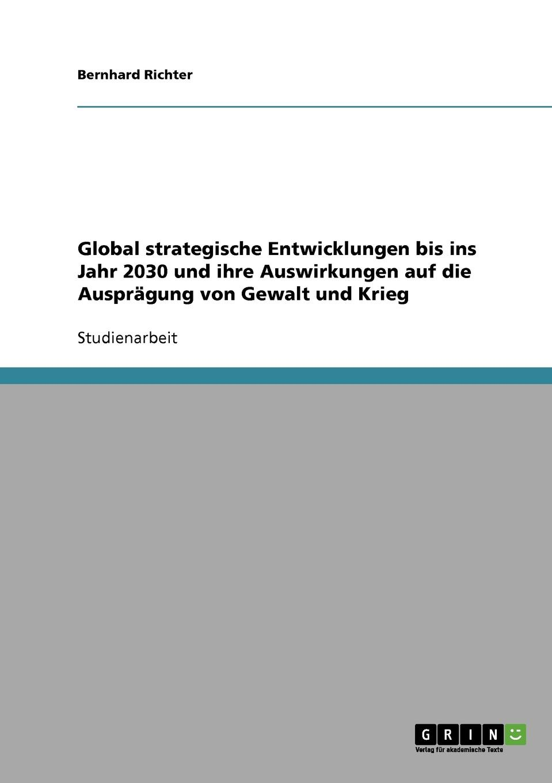 Bernhard Richter Global strategische Entwicklungen bis ins Jahr 2030 und ihre Auswirkungen auf die Auspragung von Gewalt und Krieg