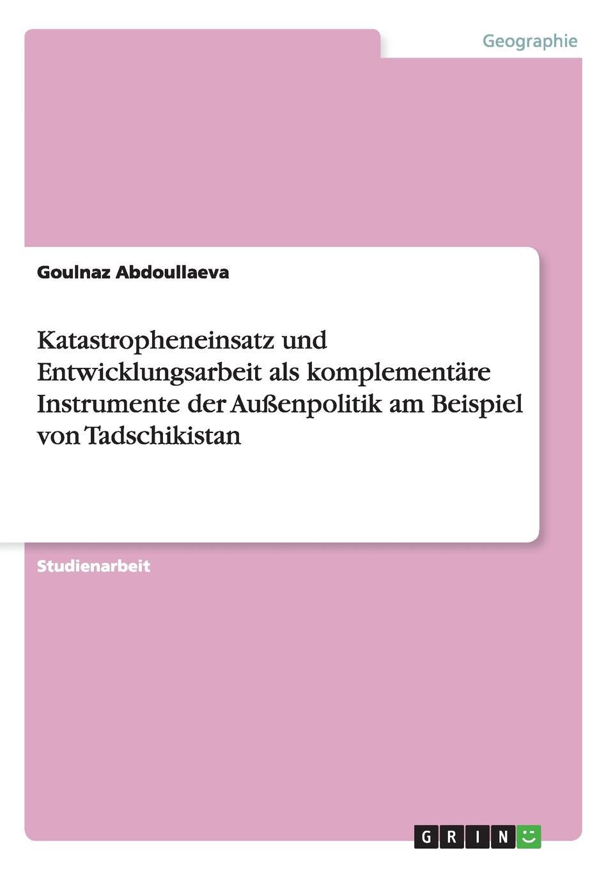 Katastropheneinsatz und Entwicklungsarbeit als komplementare Instrumente der Aussenpolitik am Beispiel von Tadschikistan Studienarbeit aus dem Jahr 2007 im Fachbereich Geowissenschaften...