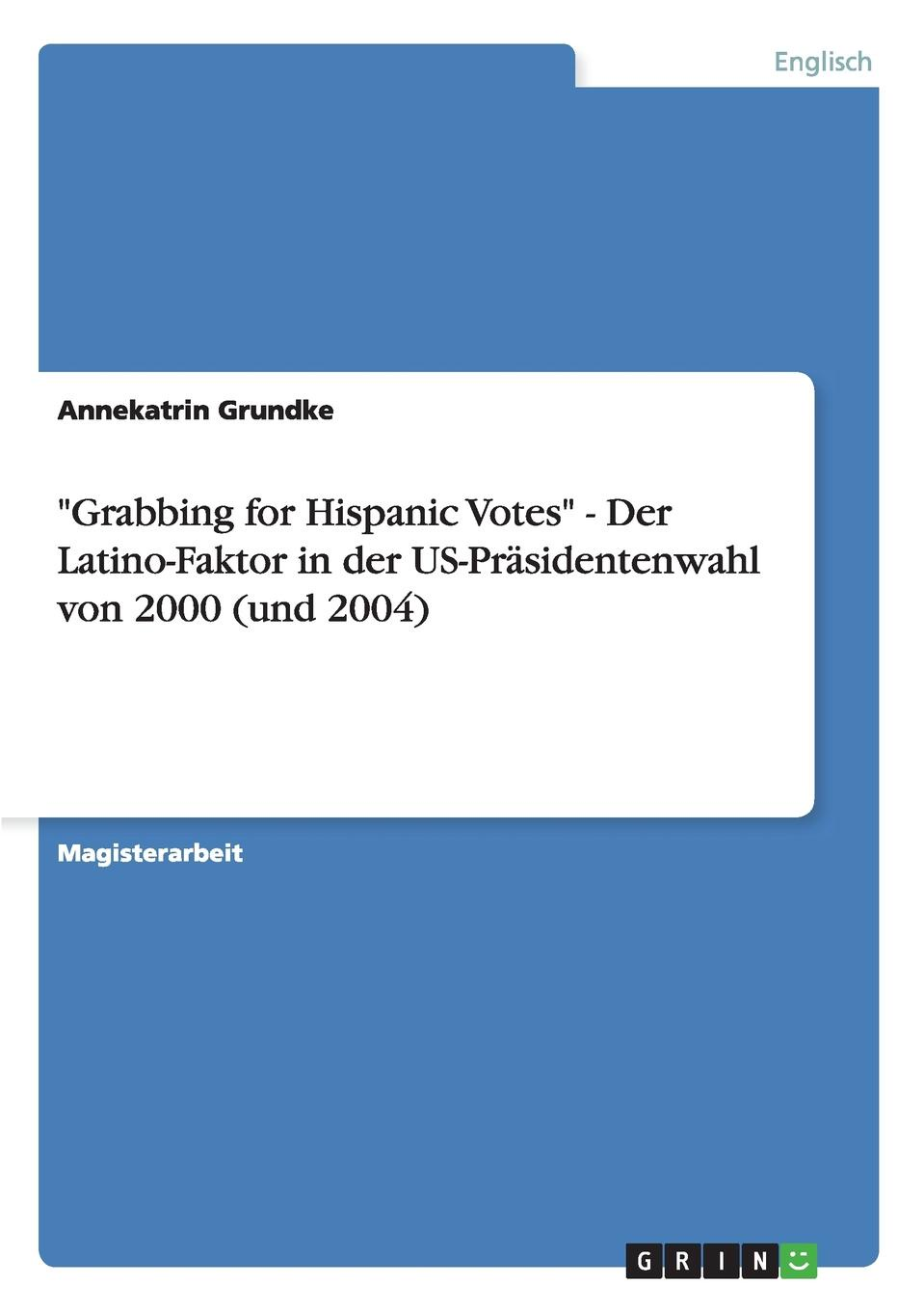 "Книга ""Grabbing for Hispanic Votes"" - Der Latino-Faktor in der US-Prasidentenwahl von 2000 (und 2004). Annekatrin Grundke"