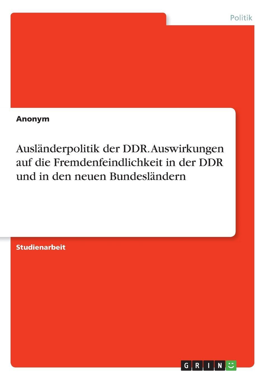Неустановленный автор Auslanderpolitik der DDR. Auswirkungen auf die Fremdenfeindlichkeit in der DDR und in den neuen Bundeslandern