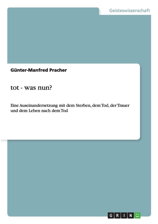 Günter-Manfred Pracher Tot, was nun. Eine Auseinandersetzung mit dem Sterben, dem Tod, der Trauer und dem Leben nach dem Tod jörg eckert was geschieht beim sterben betrachtung eines tabuthemas unserer gesellschaft