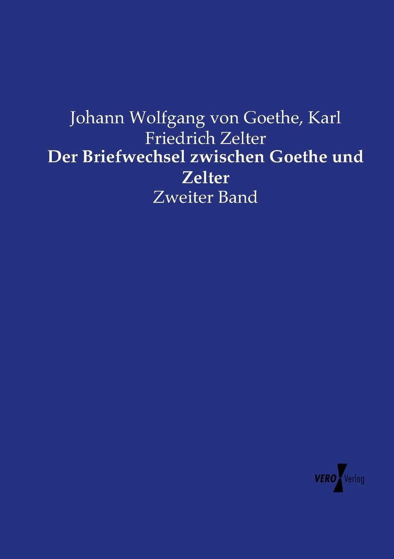 Johann Wolfgang von Goethe, Karl Friedrich Zelter Der Briefwechsel zwischen Goethe und Zelter johann wolfgang von goethe karl friedrich zelter arthur duke coleridge goethe s letters to zelter