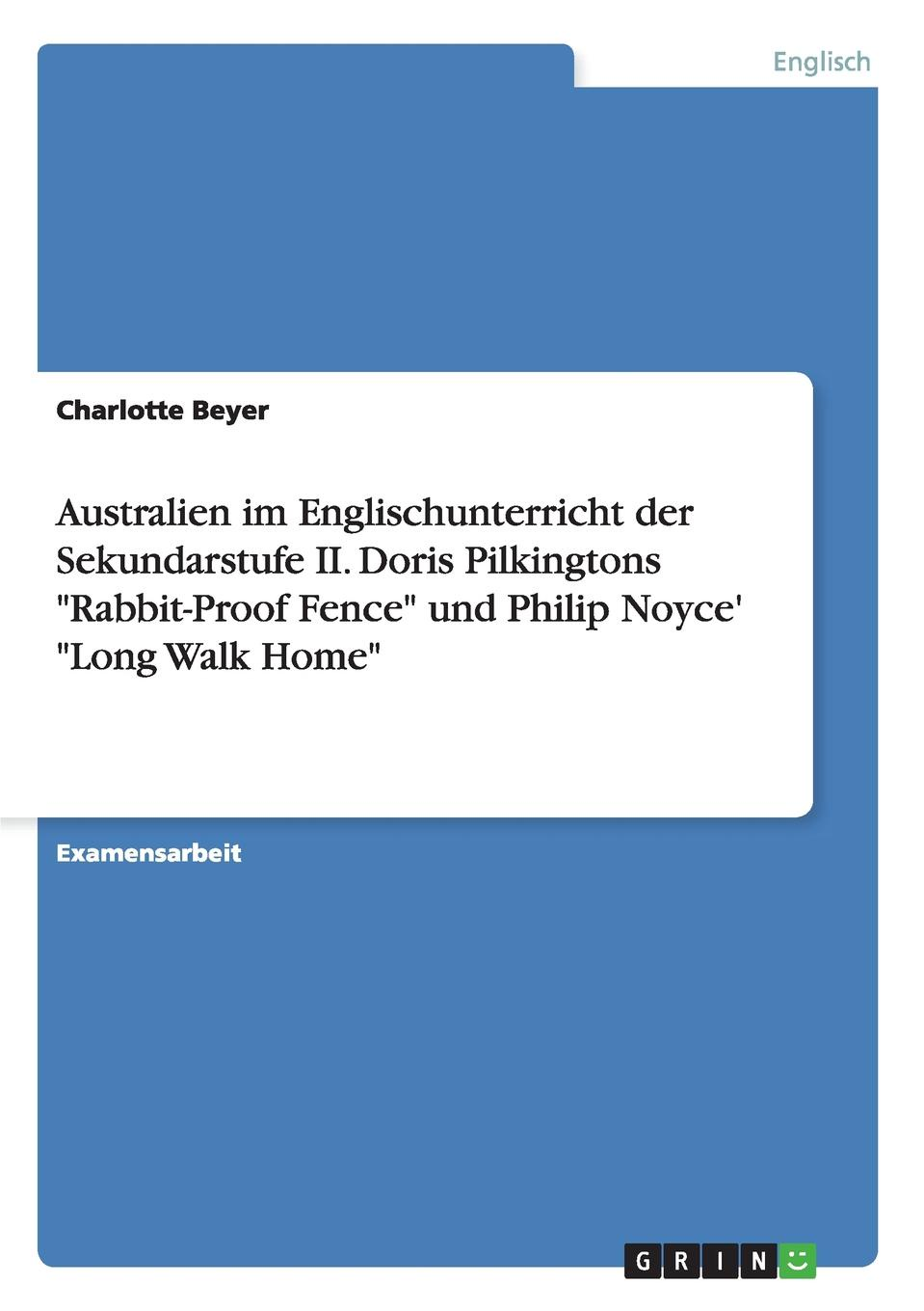 "Charlotte Beyer Australien im Englischunterricht der Sekundarstufe II. Doris Pilkingtons ""Rabbit-Proof Fence"" und Philip Noyce. ""Long Walk Home"""
