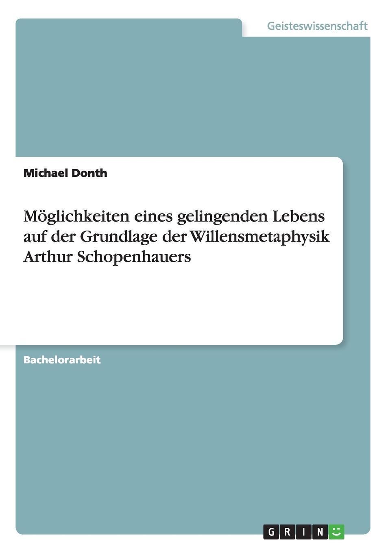 Michael Donth Moglichkeiten eines gelingenden Lebens auf der Grundlage der Willensmetaphysik Arthur Schopenhauers adrian gmelch die politische philosophie arthur schopenhauers ein pessimistischer blick auf die politik