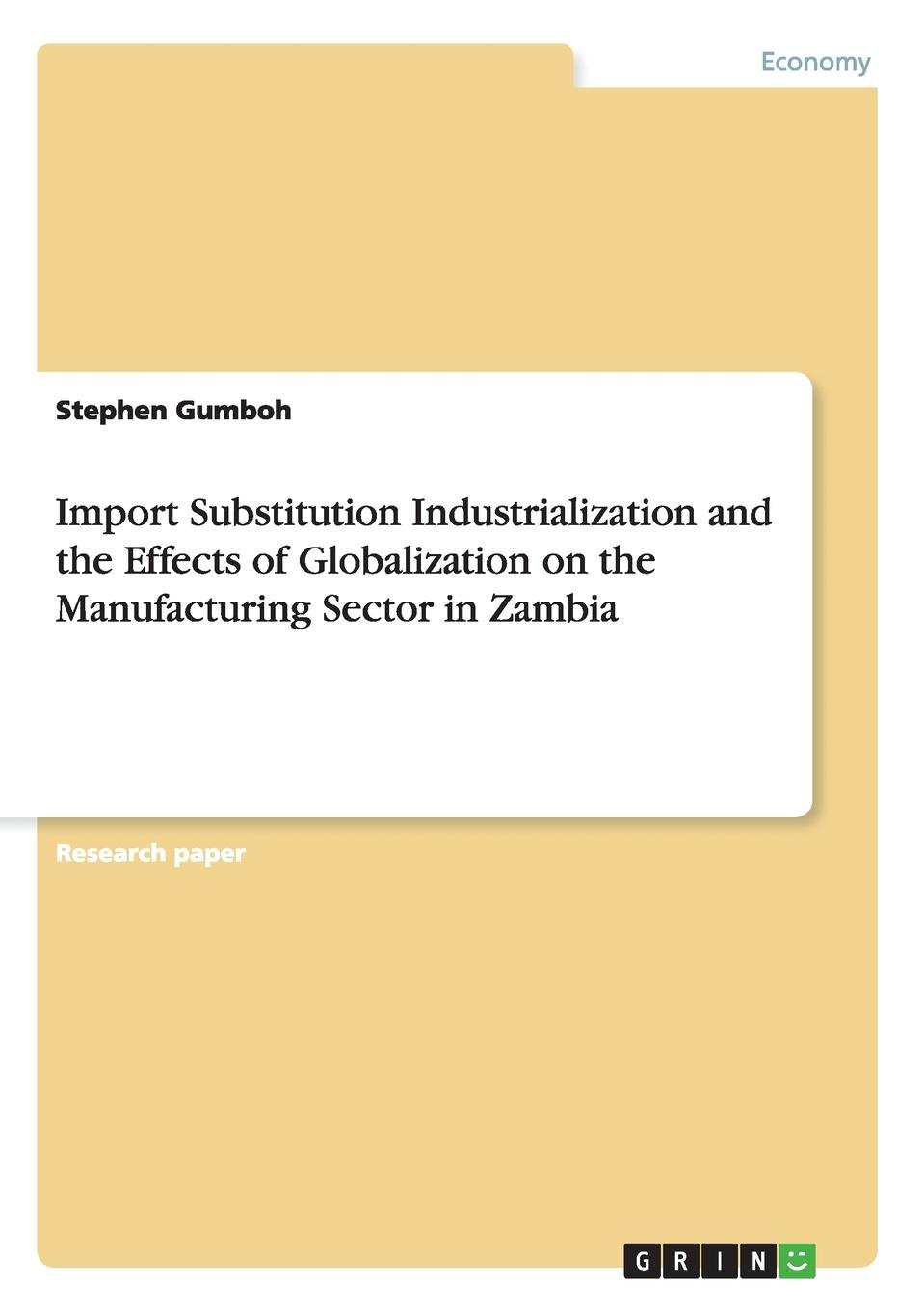 Stephen Gumboh Import Substitution Industrialization and the Effects of Globalization on the Manufacturing Sector in Zambia heavy metal induced effects in some selected higher and lower plants