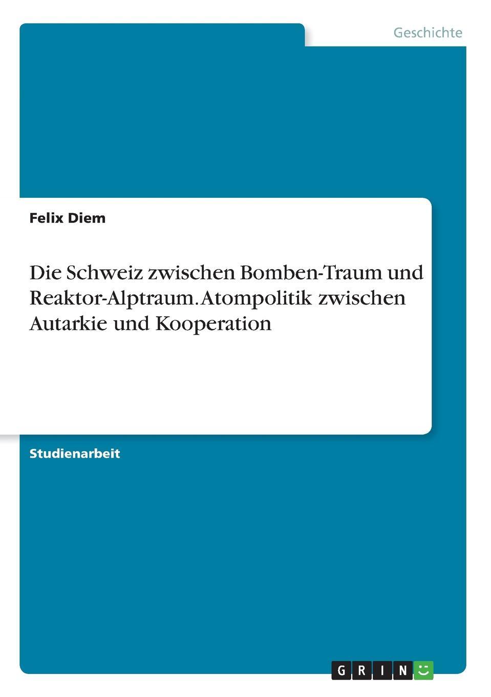 Felix Diem Die Schweiz zwischen Bomben-Traum und Reaktor-Alptraum. Atompolitik zwischen Autarkie und Kooperation veronika a bach deutsche atompolitik im wandel welchen unterschied machen die parteien