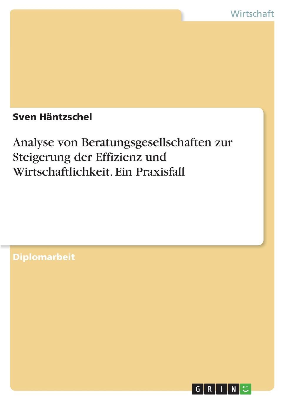 Sven Häntzschel Analyse von Beratungsgesellschaften zur Steigerung der Effizienz und Wirtschaftlichkeit. Ein Praxisfall sven holland untersuchung betriebswirtschaftlicher kennzahlensysteme zur analyse und feststellung der bonitat von firmenkunden