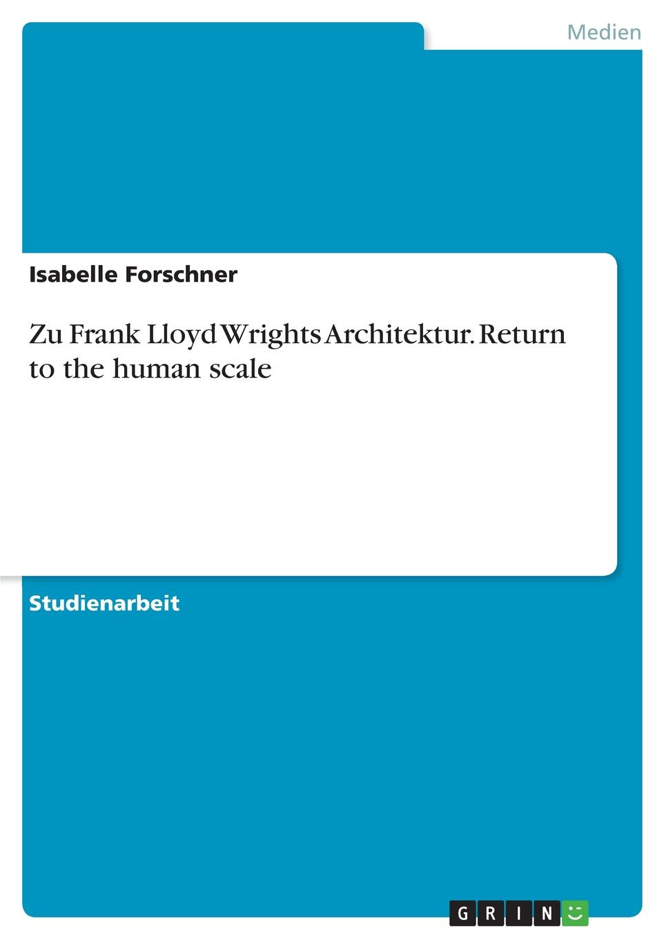 Isabelle Forschner Zu Frank Lloyd Wrights Architektur. Return to the human scale frank lloyd wright the buildings