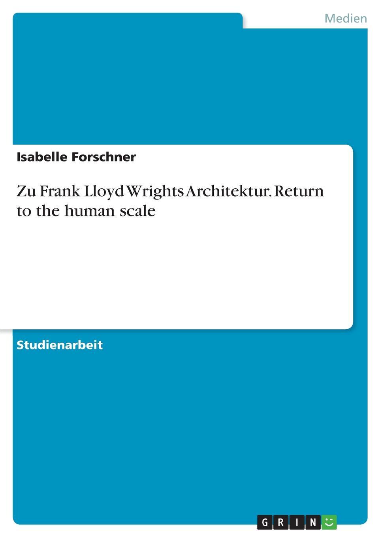 Isabelle Forschner Zu Frank Lloyd Wrights Architektur. Return to the human scale nachhaltige architektur in vorarlberg