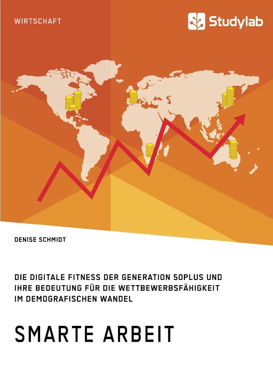 Denise Schmidt Smarte Arbeit. Die Digitale Fitness der Generation 50plus und ihre Bedeutung fur die Wettbewerbsfahigkeit im demografischen Wandel stefan trattner die generation 50plus