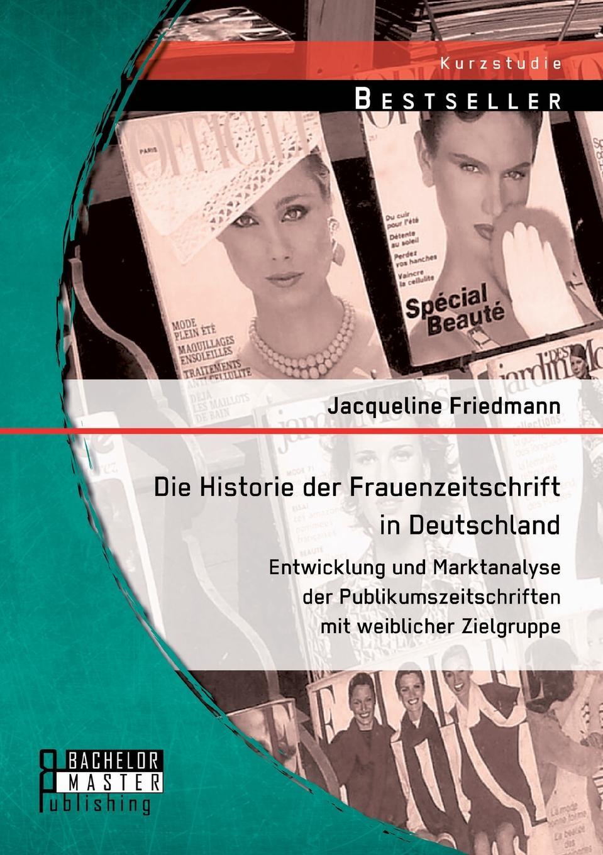 Die Historie der Frauenzeitschrift in Deutschland. Entwicklung und Marktanalyse der Publikumszeitschriften mit weiblicher Zielgruppe