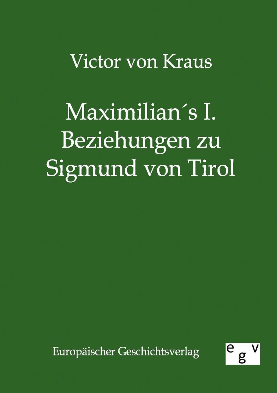 Victor von Kraus Maximilians I. Beziehungen zu Sigmund von Tirol franz von hausmann flora von tirol