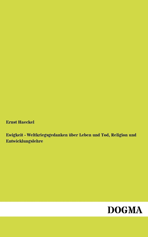 Ernst Haeckel Ewigkeit - Weltkriegsgedanken uber Leben und Tod, Religion und Entwicklungslehre ernst haeckel gemeinverstandliche vortrage und abhandlungen aus dem gebiete der entwicklungslehre
