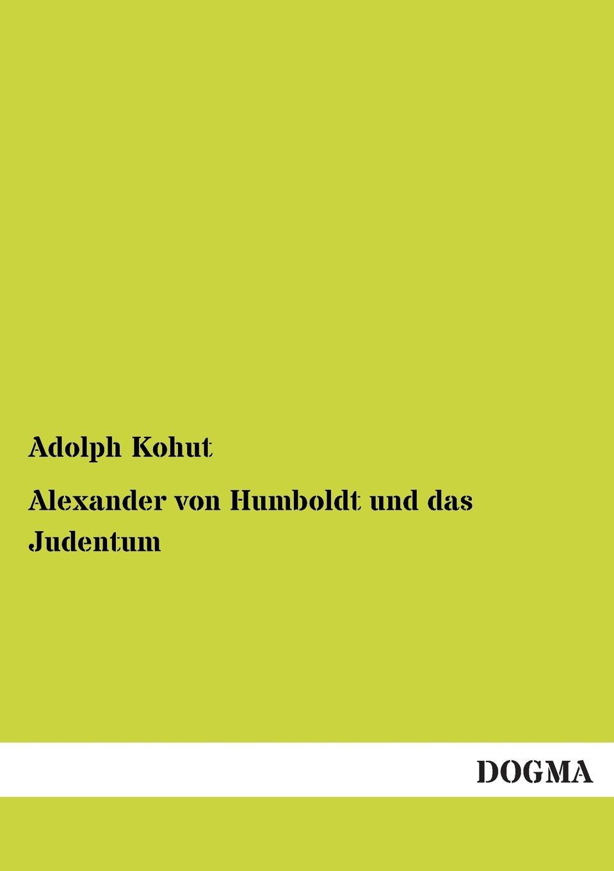Adolph Kohut Alexander Von Humboldt Und Das Judentum alexander von humboldt ansichten der natur mit wissenschaftlichen erlauterungen vol 1 classic reprint