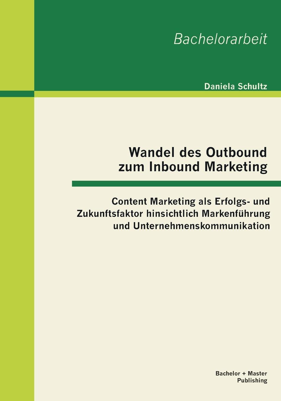 Daniela Schultz Wandel des Outbound zum Inbound Marketing. Content Marketing als Erfolgs- und Zukunftsfaktor hinsichtlich Markenfuhrung und Unternehmenskommunikation daniela schultz wandel des outbound zum inbound marketing content marketing als erfolgs und zukunftsfaktor hinsichtlich markenfuhrung und unternehmenskommunikation
