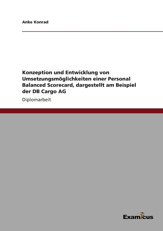 Anke Konrad Konzeption und Entwicklung von Umsetzungsmoglichkeiten einer Personal Balanced Scorecard, dargestellt am Beispiel der DB Cargo AG цена