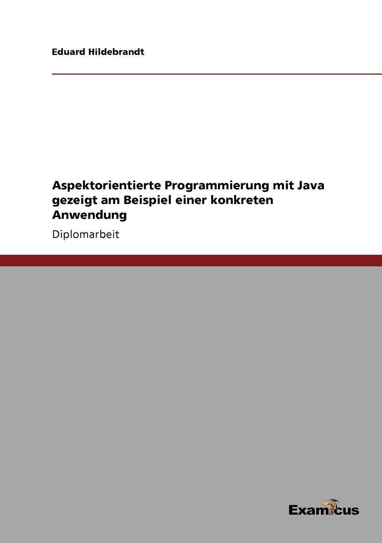 Eduard Hildebrandt Aspektorientierte Programmierung mit Java gezeigt am Beispiel einer konkreten Anwendung