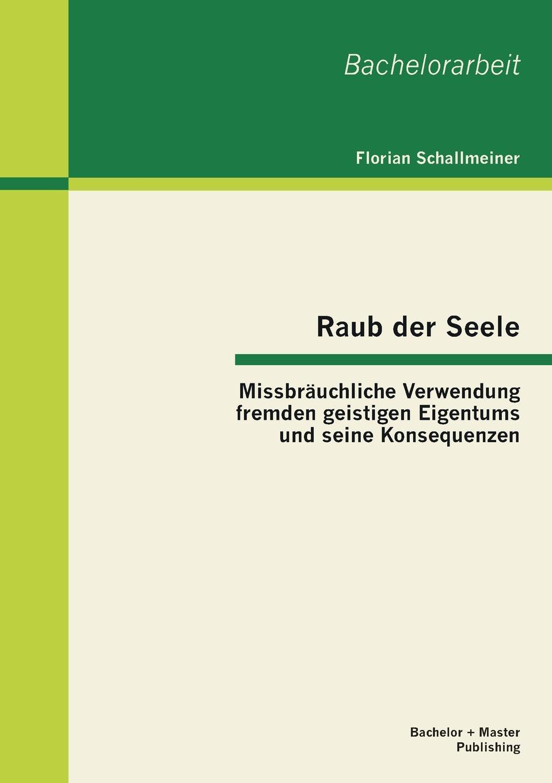 Florian Schallmeiner Raub der Seele. Missbrauchliche Verwendung fremden geistigen Eigentums und seine Konsequenzen