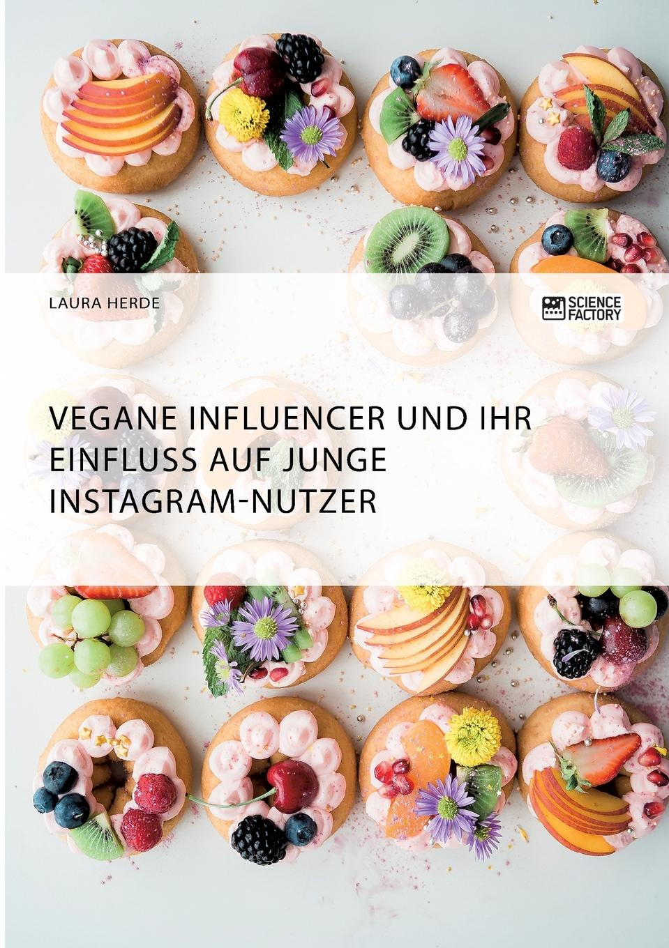 Laura Herde Vegane Influencer und ihr Einfluss auf junge Instagram-Nutzer неустановленный автор influencer marketing in sozialen netzwerken als strategisches instrument im social media marketing