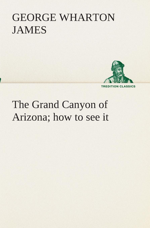 George Wharton James The Grand Canyon of Arizona how to see it
