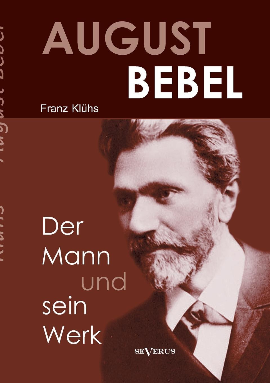 Kluhs Franz August Bebel - Der Mann Und Sein Werk kluhs franz august bebel der mann und sein werk
