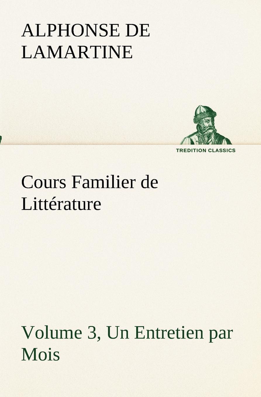 Alphonse de Lamartine Cours Familier de Litterature (Volume 3) Un Entretien par Mois alphonse de lamartine cours familier de litterature volume 6 un entretien par mois