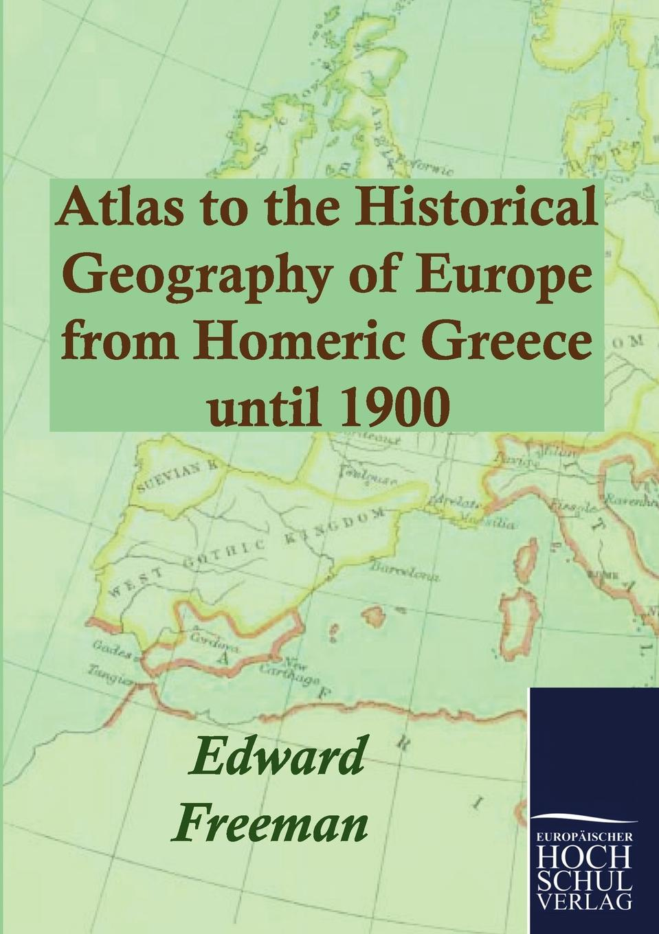 Edward Freeman Atlas to the Historical Geography of Europe from Homeric Greece until 1900 недорого