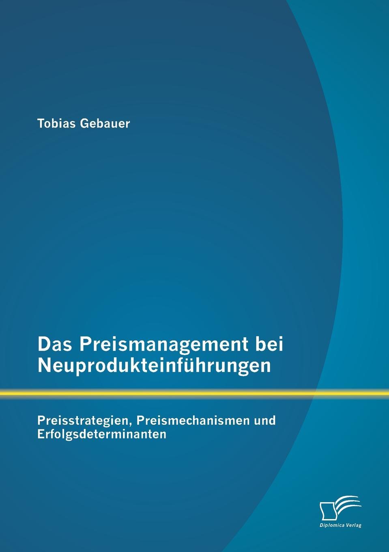 Tobias Gebauer Das Preismanagement bei Neuprodukteinfuhrungen. Preisstrategien, Preismechanismen und Erfolgsdeterminanten gebor n ist ein kindelein