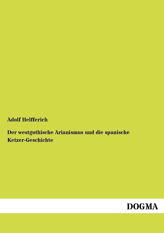 Adolf Helfferich Der westgothische Arianismus und die spanische Ketzer-Geschichte alexander wirminghaus zwei spanische merkantilisten