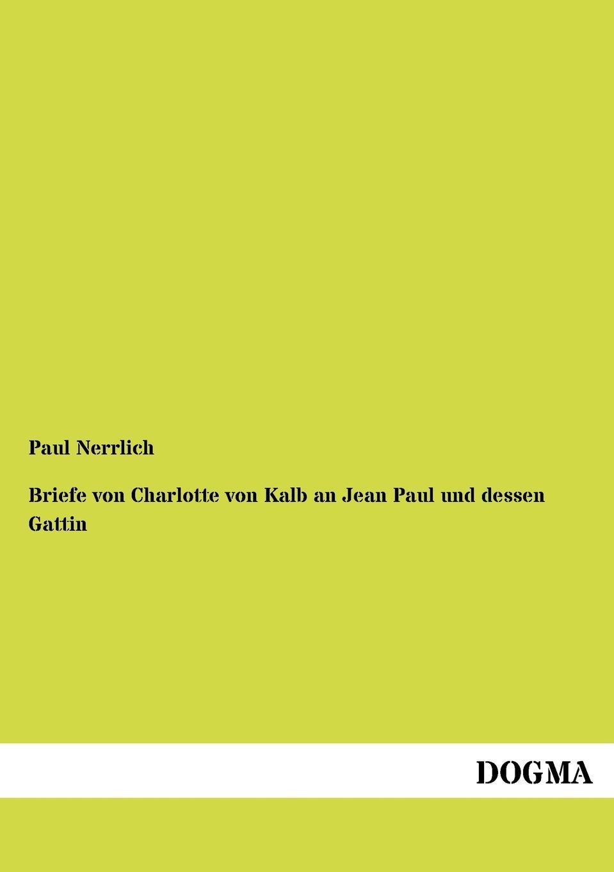 Paul Nerrlich Briefe von Charlotte von Kalb an Jean Paul und dessen Gattin jean paul jean pauls werke hrsg von paul nerrlich