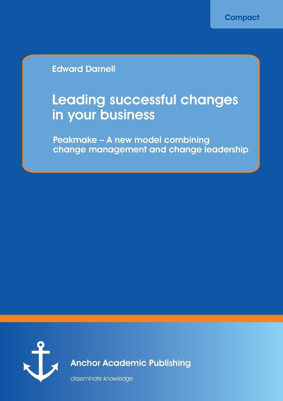 цены на Edward Darnell Leading Successful Changes in Your Business. Peakmake - A New Model Combining Change Management and Change Leadership  в интернет-магазинах