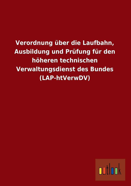 Ohne Autor Verordnung Uber Die Laufbahn, Ausbildung Und Prufung Fur Den Hoheren Technischen Verwaltungsdienst Des Bundes (Lap-Htverwdv)