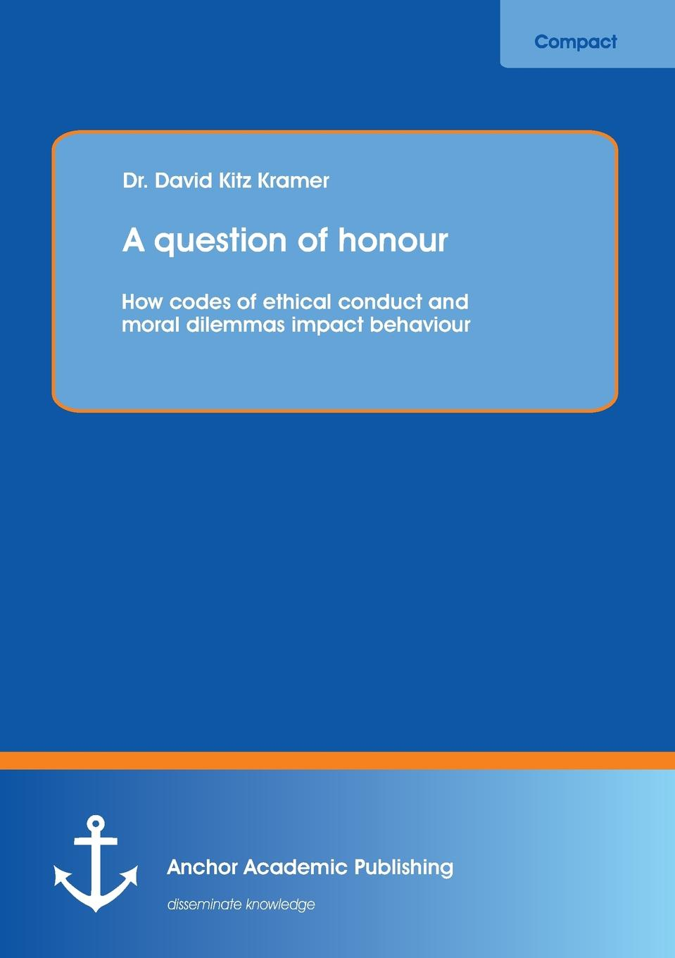 David Kitz Kramer A question of honour. How codes of ethical conduct and moral dilemmas impact behaviour study on behaviour of frp confined circular column