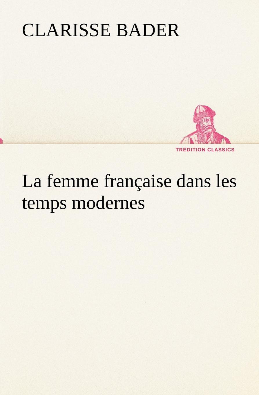 Clarisse Bader La femme francaise dans les temps modernes vitaly mushkin clé de sexe toute femme est disponible