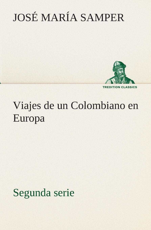 José María Samper Viajes de un Colombiano en Europa, segunda serie josé de castro y serrano la capitana cook estudio de viajes classic reprint